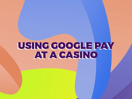 Casino Deposits with Google Pay